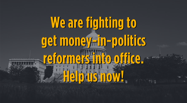 We are fighting to get money-in-politics reformers into office. Help us now!